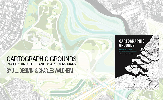 Waldheim and Desimini's Cartographic Grounds: Projecting the Landscape Imaginary
